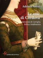Le rose di Cordova. Giovanna di Castiglia, follia e tradimento - A. Assini